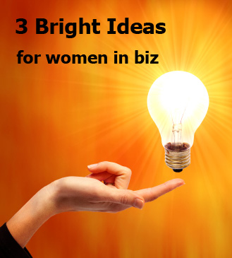 3 bright ideas for women in biz